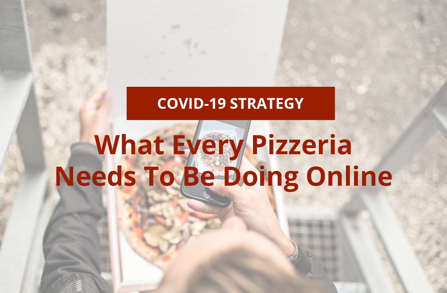 Navigating COVID-19: What Every Pizzeria Needs To Be Doing Online